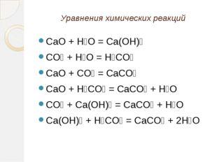 Уравнения химических реакций CaO + H₂O = Ca(OH)₂ CO₂ + H₂O = H₂CO₃ CaO + CO₂