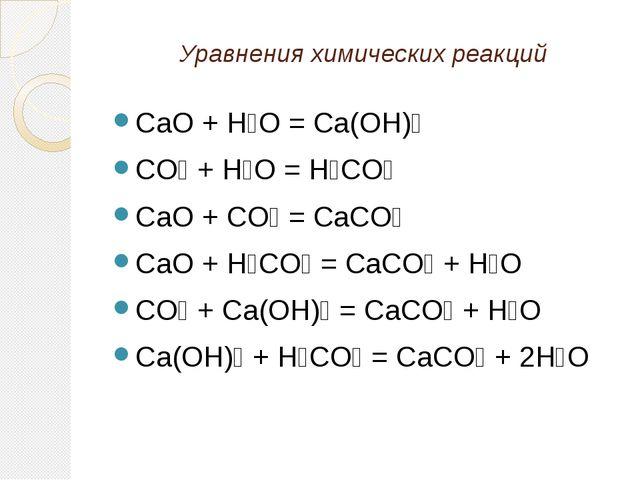 Уравнения химических реакций CaO + H₂O = Ca(OH)₂ CO₂ + H₂O = H₂CO₃ CaO + CO₂...