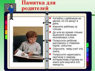 Памятка для родителей Читайте с ребёнком не менее 10-15 минут в день. Хвалите