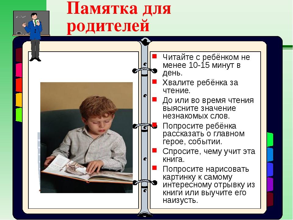 Памятка для родителей Читайте с ребёнком не менее 10-15 минут в день. Хвалите...