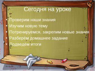 * * Сегодня на уроке Проверим наши знания Изучим новую тему Потренируемся, за