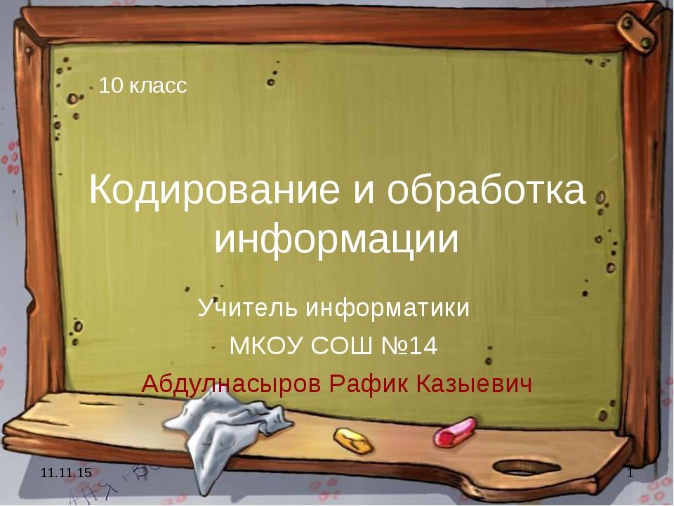 * * Кодирование и обработка информации Учитель информатики МКОУ СОШ №14 Абдул...