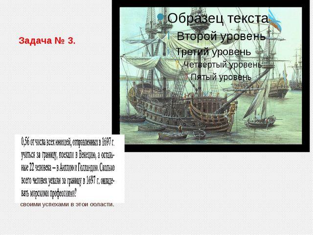 Задача № 3. Для создания кадров российского кораблестроения Пётр Первый в 169...