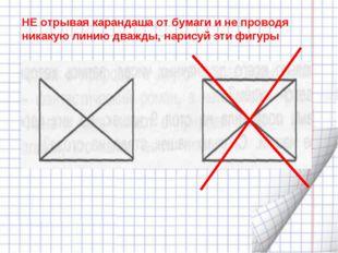 НЕ отрывая карандаша от бумаги и не проводя никакую линию дважды, нарисуй эти
