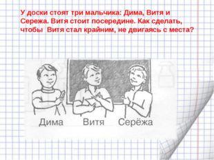У доски стоят три мальчика: Дима, Витя и Сережа. Витя стоит посередине. Как с