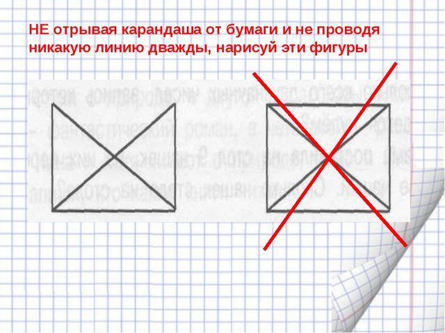 НЕ отрывая карандаша от бумаги и не проводя никакую линию дважды, нарисуй эти...