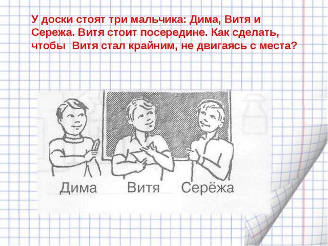 У доски стоят три мальчика: Дима, Витя и Сережа. Витя стоит посередине. Как с...