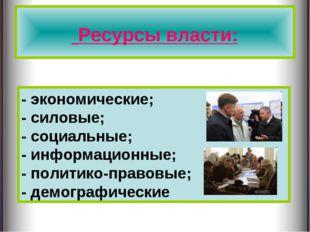 Ресурсы власти: - экономические; - силовые; - социальные; - информационные;