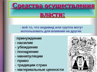 Средства осуществления власти: - всё то, что индивид или группа могут исполь