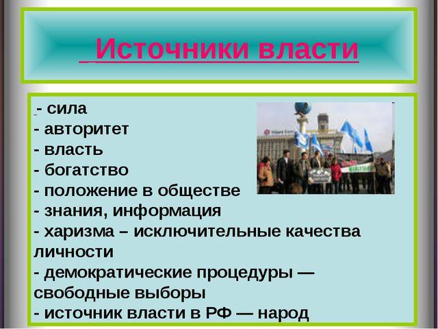 Источники власти - сила - авторитет - власть - богатство - положение в общес...