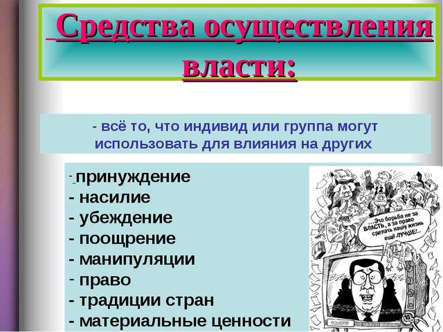 Средства осуществления власти: - всё то, что индивид или группа могут исполь...