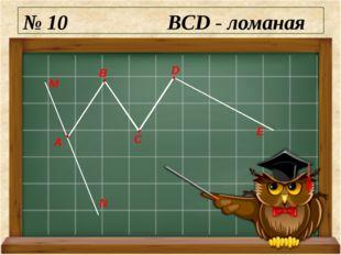 № 10 BCD - ломаная М N А E D C B