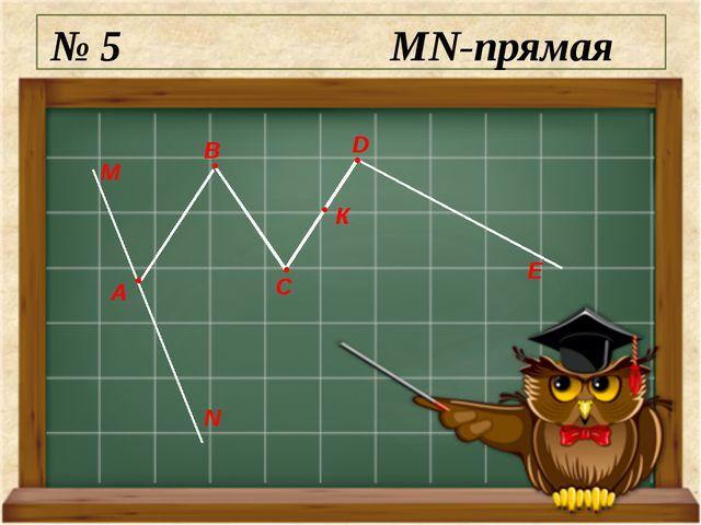 № 5 MN-прямая М N А E D C B К