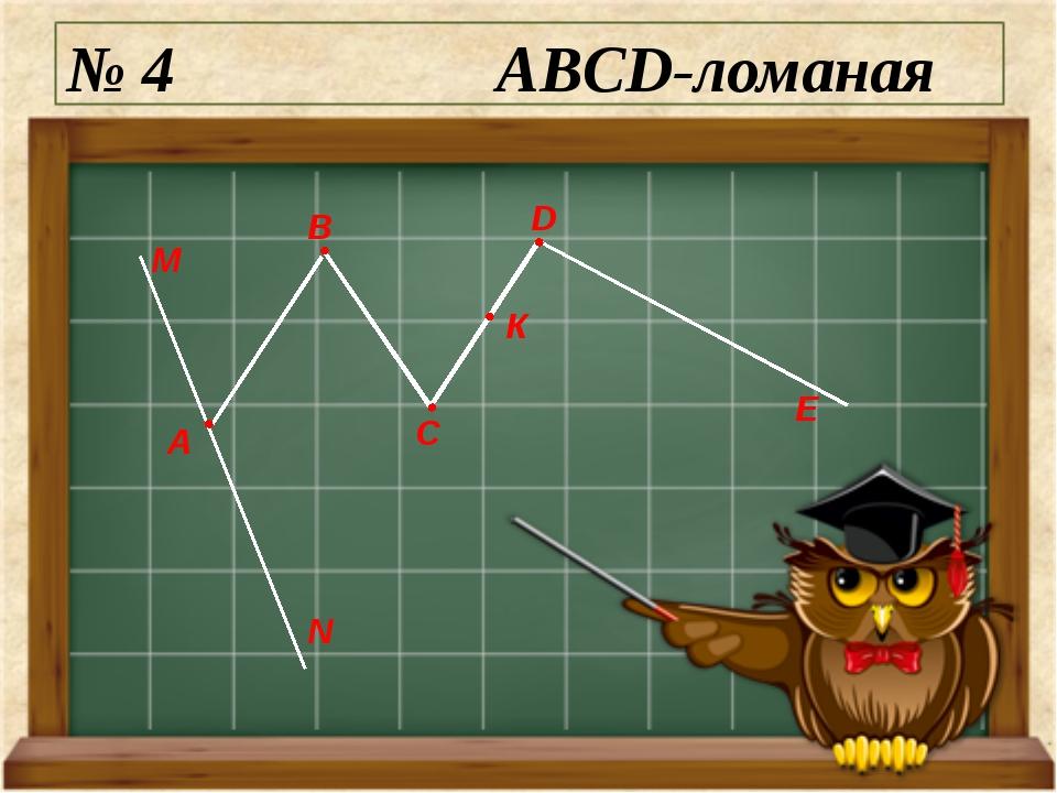 № 4 ABCD-ломаная М N А E D C B К