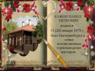 БАЖОВ ПАВЕЛ ПЕТРОВИЧ родился 15 (28) января 1879 г. близ Екатеринбурга в сем