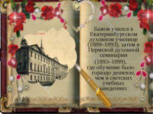 Бажов учился в Екатеринбургском духовном училище (1889–1893), затем в Пермск