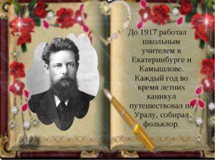 До 1917 работал школьным учителем в Екатеринбурге и Камышлове. Каждый год во