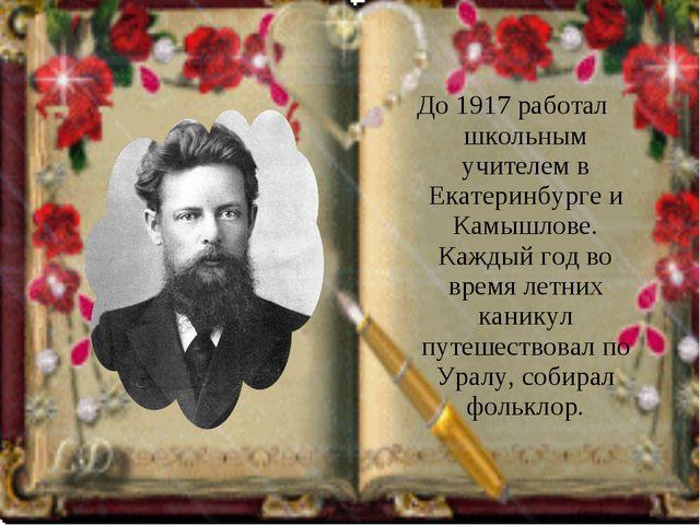 До 1917 работал школьным учителем в Екатеринбурге и Камышлове. Каждый год во...