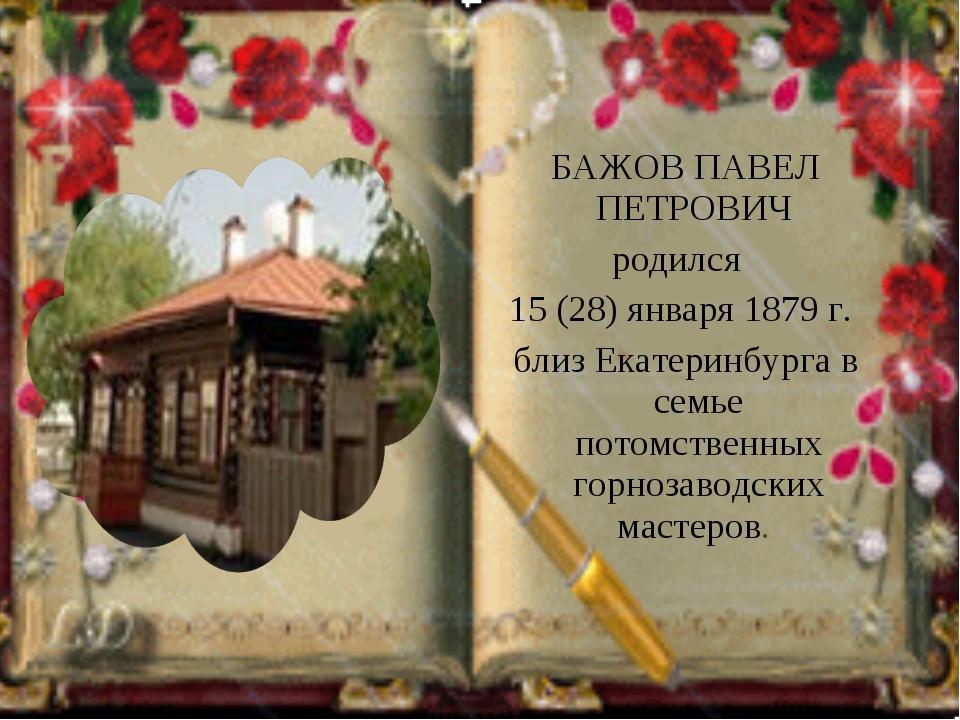 БАЖОВ ПАВЕЛ ПЕТРОВИЧ родился 15 (28) января 1879 г. близ Екатеринбурга в сем...