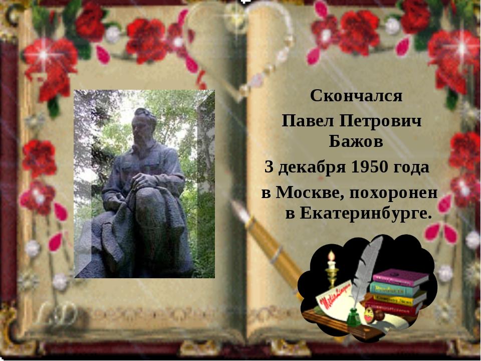 Скончался Павел Петрович Бажов 3 декабря 1950 года в Москве, похоронен в Ека...