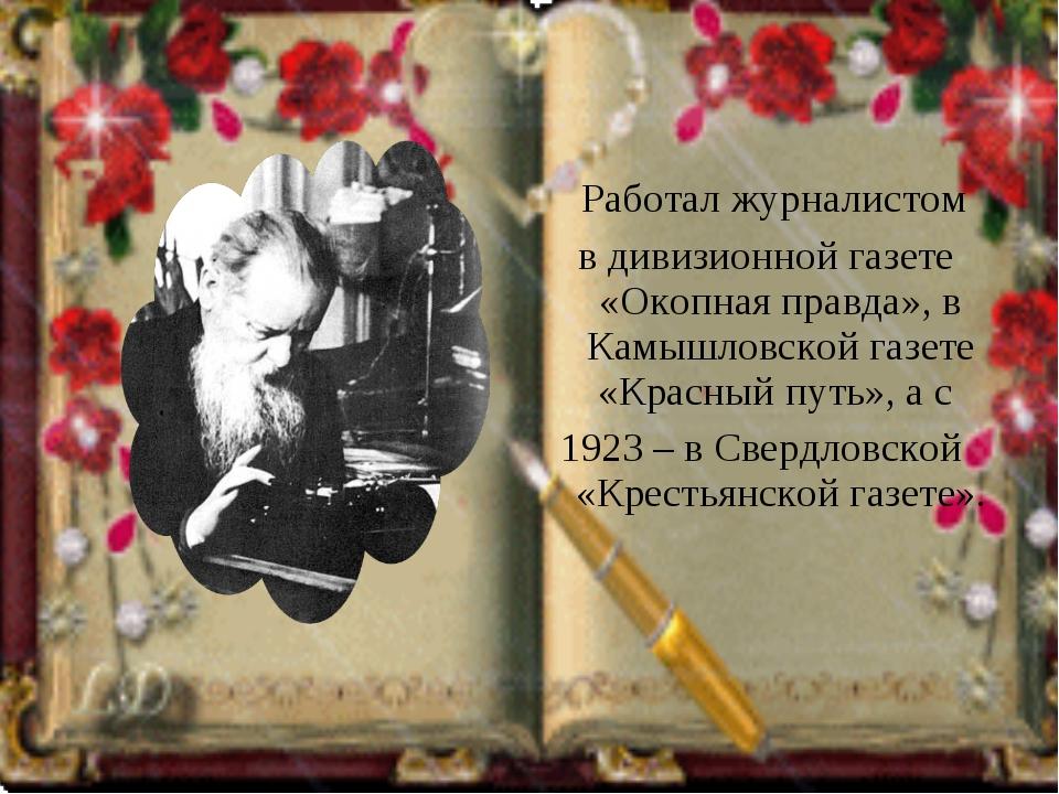Работал журналистом в дивизионной газете «Окопная правда», в Камышловской га...
