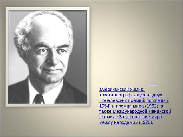Ла́йнус Карл По́линг—американскийхимик,кристаллограф, лауреат двухНобел...