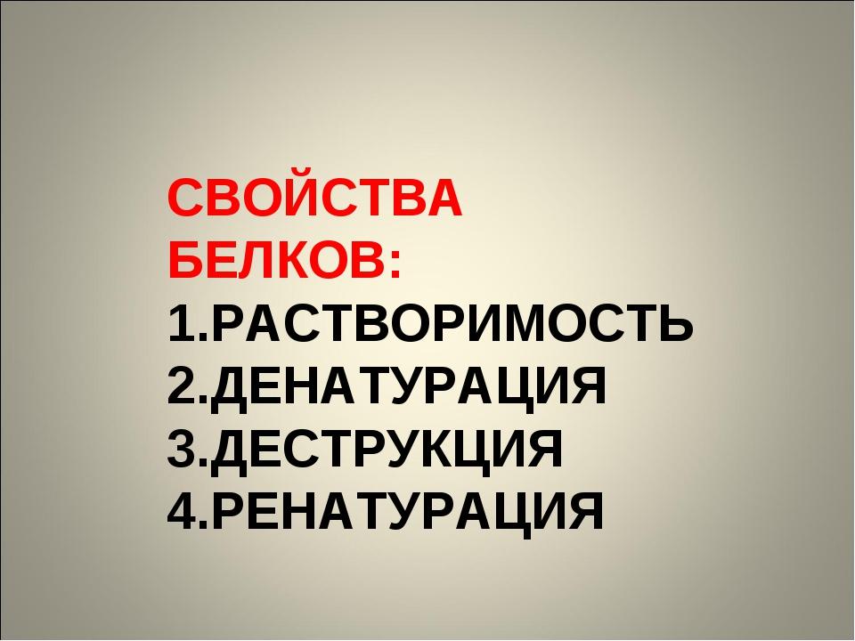 СВОЙСТВА БЕЛКОВ: РАСТВОРИМОСТЬ ДЕНАТУРАЦИЯ ДЕСТРУКЦИЯ РЕНАТУРАЦИЯ