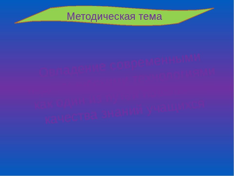 Методическая тема Овладение современными педагогическими технологиями как оди...