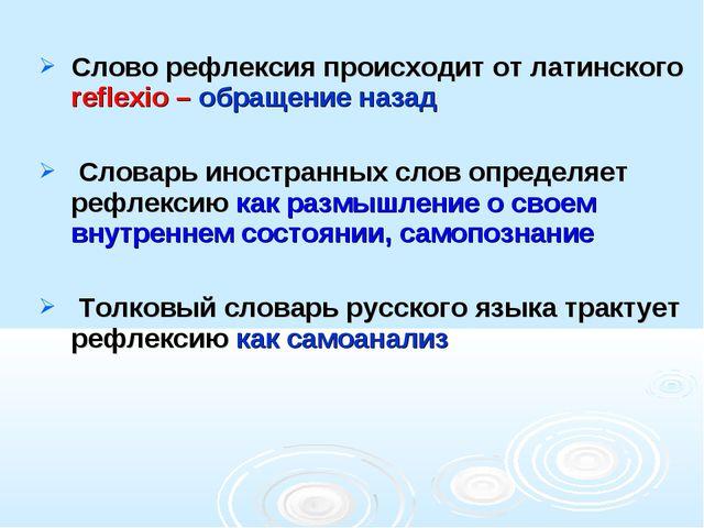 Слово рефлексия происходит от латинского reflexio – обращение назад Словарь и...