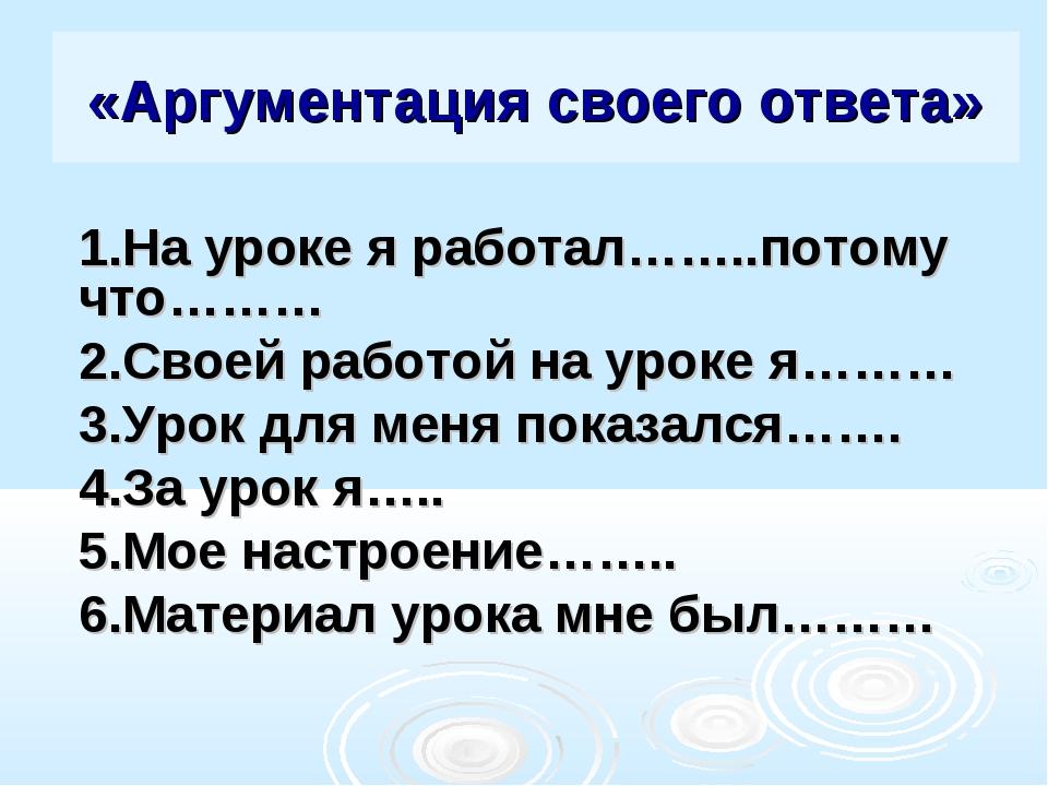 «Аргументация своего ответа» 1.На уроке я работал……..потому что……… 2.Своей ра...