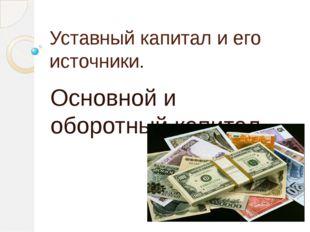 Уставный капитал и его источники. Основной и оборотный капитал.