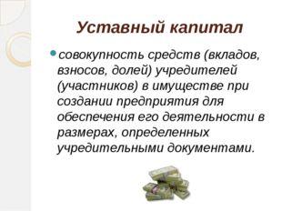 Уставный капитал совокупность средств (вкладов, взносов, долей) учредителей (