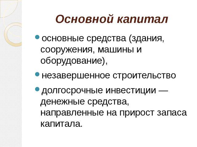 Основной капитал основные средства (здания, сооружения, машины и оборудование...