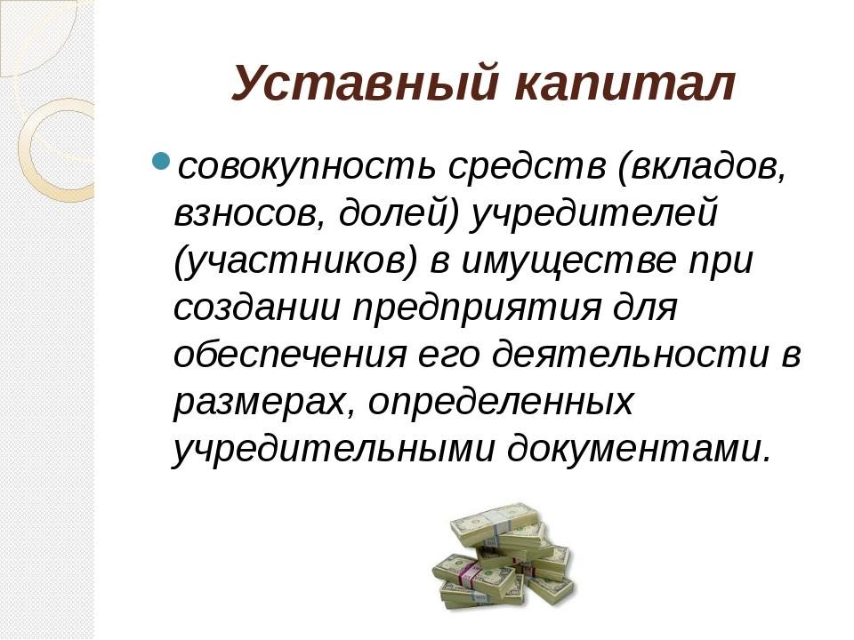 Уставный капитал совокупность средств (вкладов, взносов, долей) учредителей (...