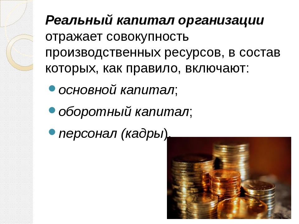 Реальный капитал организации отражает совокупность производственных ресурсов,...