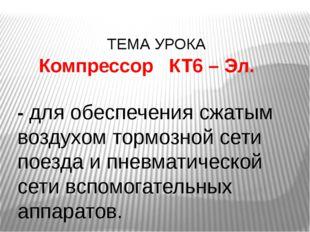 ТЕМА УРОКА Компрессор КТ6 – Эл. - для обеспечения сжатым воздухом тормозной