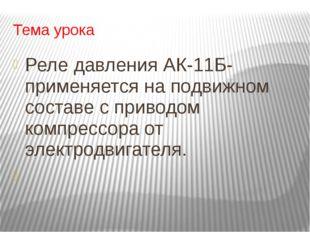 Тема урока Реле давления АК-11Б- применяется на подвижном составе с приводом