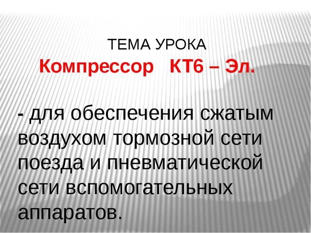 ТЕМА УРОКА Компрессор КТ6 – Эл. - для обеспечения сжатым воздухом тормозной...
