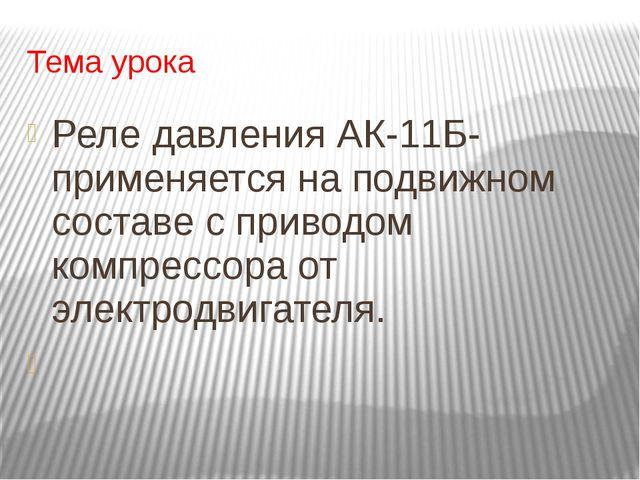 Тема урока Реле давления АК-11Б- применяется на подвижном составе с приводом...