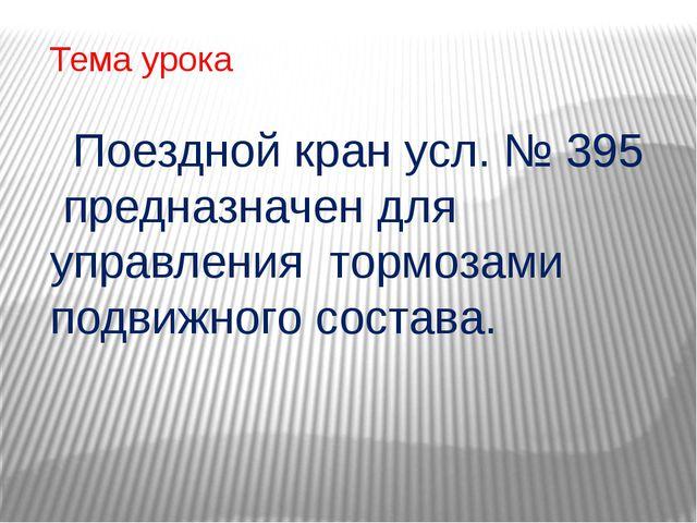 Тема урока Поездной кран усл. № 395 предназначен для управления тормозами под...