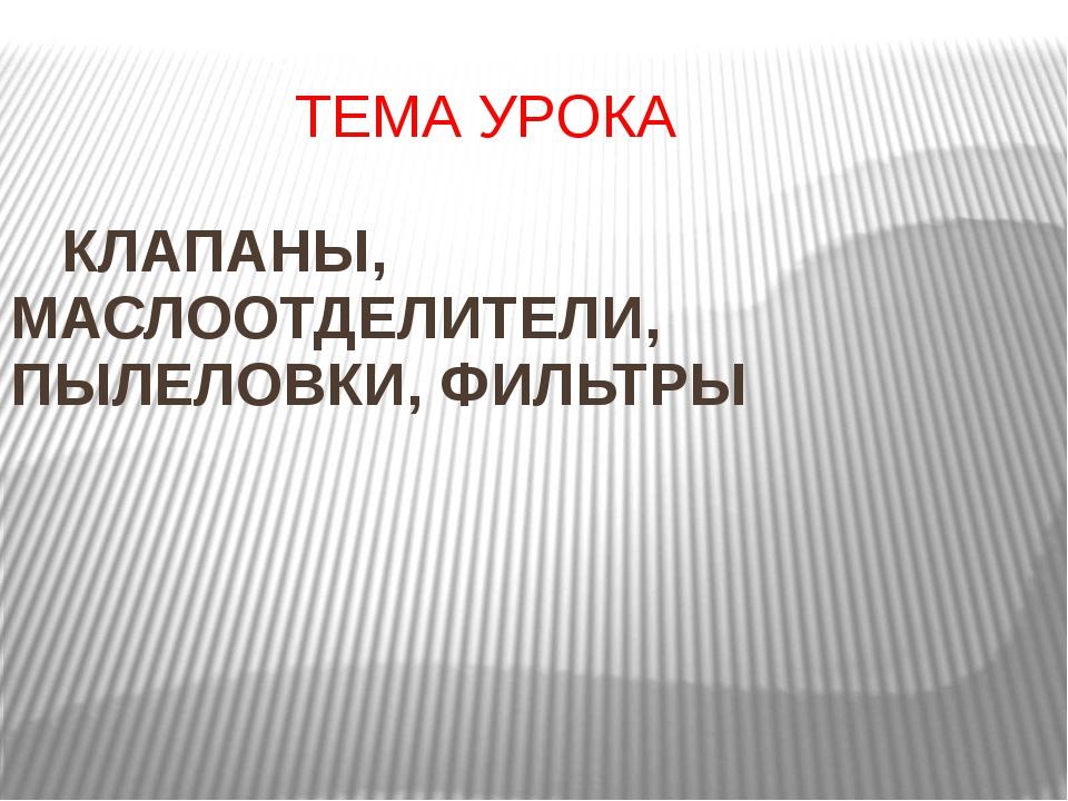 ТЕМА УРОКА КЛАПАНЫ, МАСЛООТДЕЛИТЕЛИ, ПЫЛЕЛОВКИ, ФИЛЬТРЫ