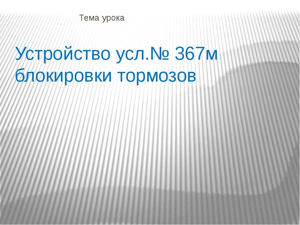 Тема урока Устройство усл.№ 367м блокировки тормозов
