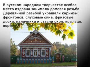 В русском народном творчестве особое место издавна занимала домовая резьба.