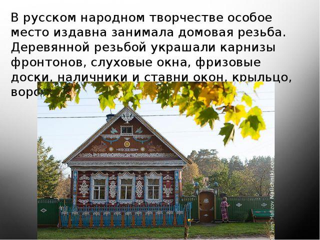 В русском народном творчестве особое место издавна занимала домовая резьба....
