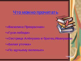 Что можно прочитать «Василиса Прекрасная» «Гуси-лебеди» «Сестрица Алёнушка и