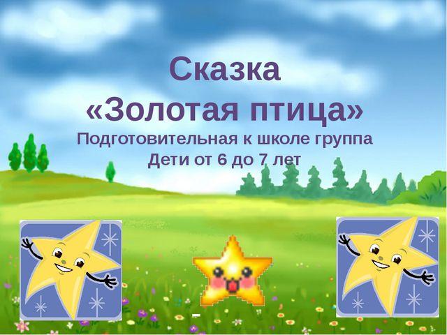 Сказка «Золотая птица» Подготовительная к школе группа Дети от 6 до 7 лет