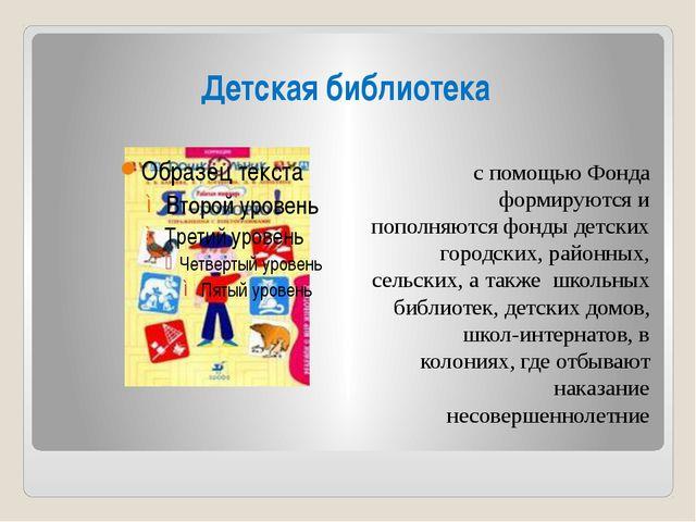 Детская библиотека с помощью Фонда формируются и пополняются фонды детских го...