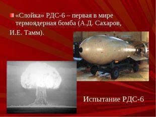 «Слойка» РДС-6 – первая в мире термоядерная бомба (А.Д. Сахаров, И.Е. Тамм).
