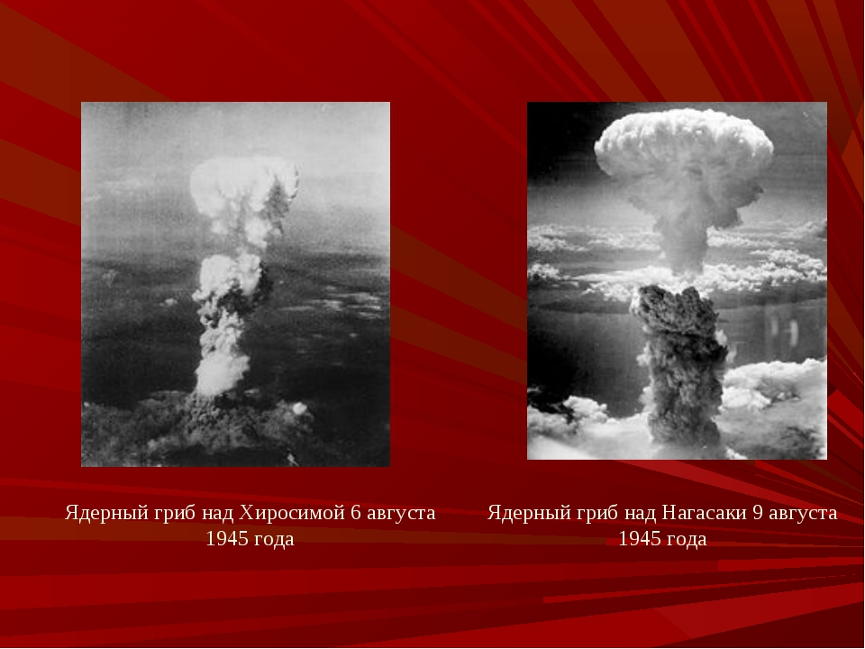 Ядерный гриб над Хиросимой 6 августа 1945 года Ядерный гриб над Нагасаки 9 ав...