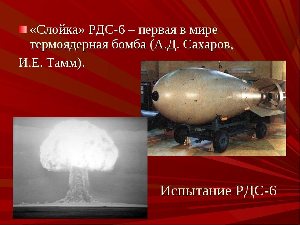 «Слойка» РДС-6 – первая в мире термоядерная бомба (А.Д. Сахаров, И.Е. Тамм)....